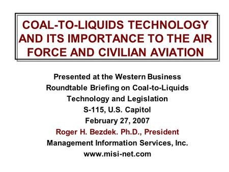 COAL-TO-LIQUIDS TECHNOLOGY AND ITS IMPORTANCE TO THE AIR FORCE AND CIVILIAN AVIATION Presented at the Western Business Roundtable Briefing on Coal-to-Liquids.