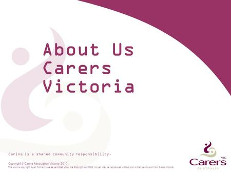 Caring is a shared community responsibility. Copyright  Carers Association Victoria 2010 This work is copyright. Apart from any use as permitted under.