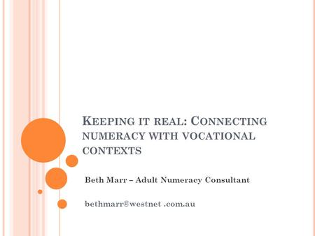K EEPING IT REAL : C ONNECTING NUMERACY WITH VOCATIONAL CONTEXTS Beth Marr – Adult Numeracy Consultant