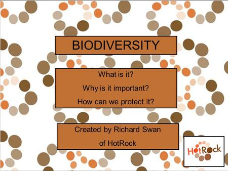 BIODIVERSITY What is it? Why is it important? How can we protect it? Created by Richard Swan of HotRock.