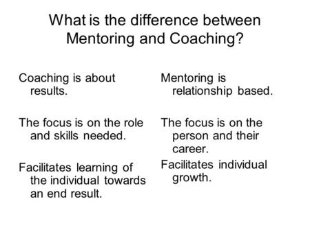What is the difference between Mentoring and Coaching? Coaching is about results. The focus is on the role and skills needed. Facilitates learning of the.