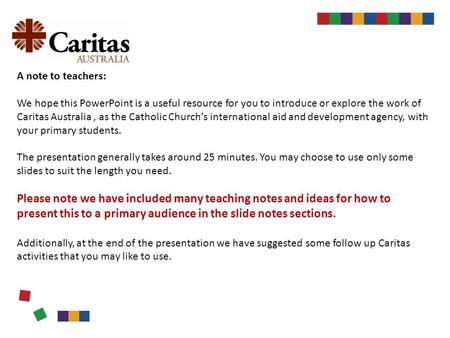 A note to teachers: We hope this PowerPoint is a useful resource for you to introduce or explore the work of Caritas Australia, as the Catholic Church's.