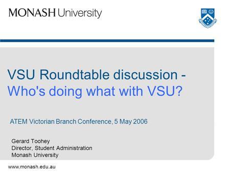 Www.monash.edu.au Gerard Toohey Director, Student Administration Monash University VSU Roundtable discussion - Who's doing what with VSU? ATEM Victorian.