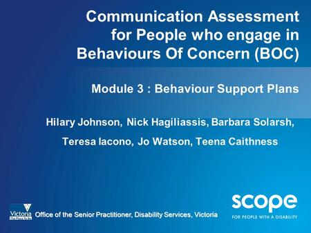 Communication Assessment for People who engage in Behaviours Of Concern (BOC) Module 3 : Behaviour Support Plans Hilary Johnson, Nick Hagiliassis, Barbara.