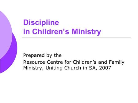 Discipline in Children's Ministry Prepared by the Resource Centre for Children's and Family Ministry, Uniting Church in SA, 2007.