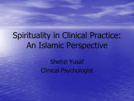 Spirituality in Clinical Practice: An Islamic Perspective Shehzi Yusaf Clinical Psychologist.