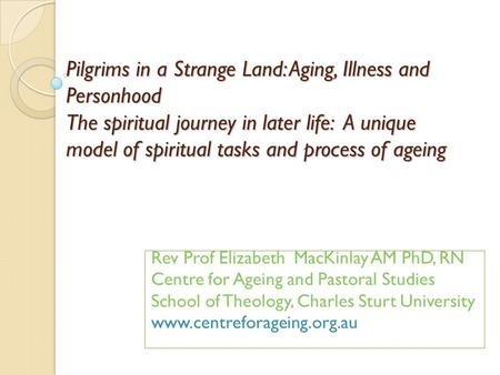 Pilgrims in a Strange Land: Aging, Illness and Personhood The spiritual journey in later life: A unique model of spiritual tasks and process of ageing.