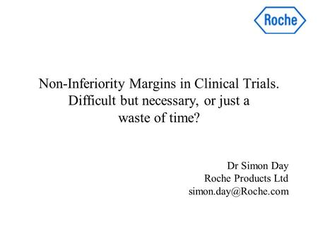 Non-Inferiority Margins in Clinical Trials. Difficult but necessary, or just a waste of time? Dr Simon Day Roche Products Ltd