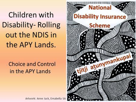 Children with Disability- Rolling out the NDIS in the APY Lands. : Choice and Control in the APY Lands Artwork: Anne Jack, Ernabella SA.