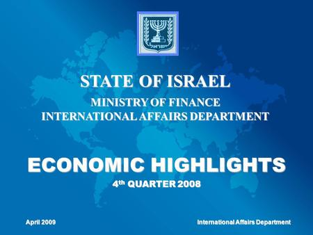 ECONOMIC HIGHLIGHTS 4 th QUARTER 2008 STATE OF ISRAEL MINISTRY OF FINANCE INTERNATIONAL AFFAIRS DEPARTMENT April 2009 International Affairs Department.