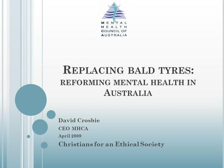 R EPLACING BALD TYRES : REFORMING MENTAL HEALTH IN A USTRALIA David Crosbie CEO MHCA April 2009 Christians for an Ethical Society.