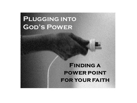 Plugging into God's Power Finding a power point for your faith.
