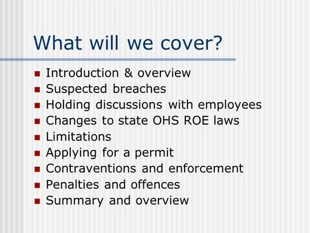 What will we cover? Introduction & overview Suspected breaches Holding discussions with employees Changes to state OHS ROE laws Limitations Applying for.