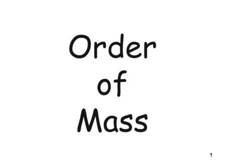 1 Order of Mass. Introduction In the name of the Father, and of the Son, and the Holy Spirit. Amen. The grace of our Lord Jesus Christ, and the love of.