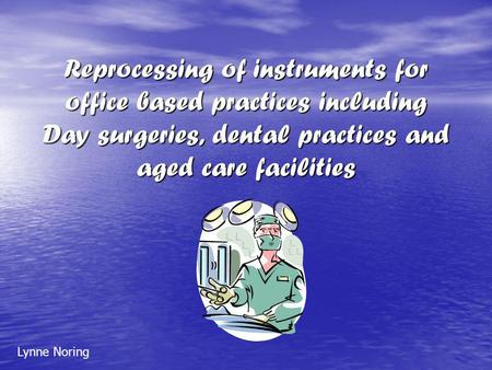 Reprocessing of instruments for office based practices including Day surgeries, dental practices and aged care facilities Lynne Noring.