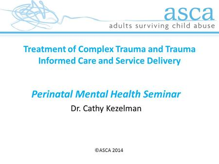 Treatment of Complex Trauma and Trauma Informed Care and Service Delivery Perinatal Mental Health Seminar Dr. Cathy Kezelman ©ASCA 2014 ©ASCA 2014.