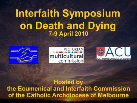 Interfaith Symposium on Death and Dying 7-9 April 2010 Hosted by the Ecumenical and Interfaith Commission of the Catholic Archdiocese of Melbourne.