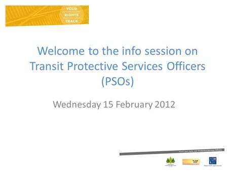 Welcome to the info session on Transit Protective Services Officers (PSOs) Wednesday 15 February 2012.