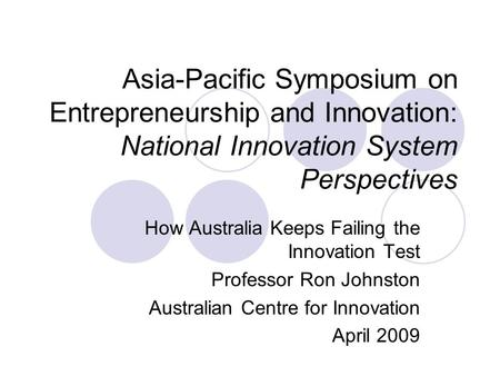 Asia-Pacific Symposium on Entrepreneurship and Innovation: National Innovation System Perspectives How Australia Keeps Failing the Innovation Test Professor.