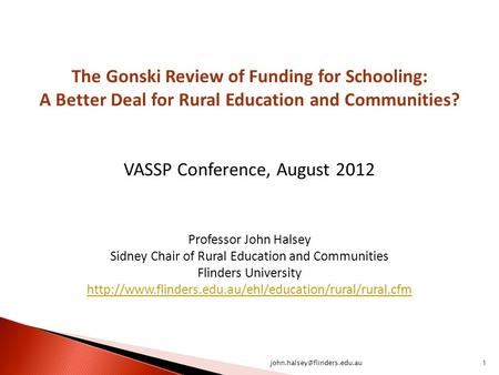The Gonski Review of Funding for Schooling: A Better Deal for Rural Education and Communities? VASSP Conference, August 2012 Professor John Halsey Sidney.