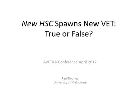 New HSC Spawns New VET: True or False? AVETRA Conference April 2012 Paul Rodney University of Melbourne.