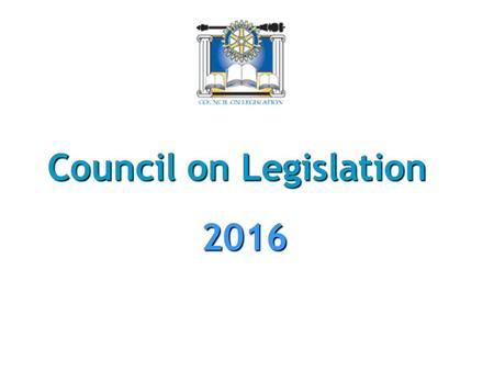 Council on Legislation 2016. What is Council on Legislation?  Legislative body (Parliament) of Rotary International  Has authority to amend RI Constitutional.