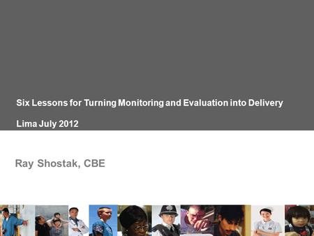 Six Lessons for Turning Monitoring and Evaluation into Delivery Lima July 2012 Ray Shostak, CBE.