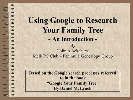"Based on the Google search processes referred to in the book ""Google Your Family Tree"" By Daniel M. Lynch Using Google to Research Your Family Tree - An."
