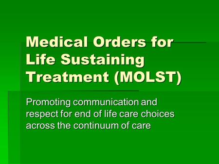 Medical Orders for Life Sustaining Treatment (MOLST) Promoting communication and respect for end of life care choices across the continuum of care.