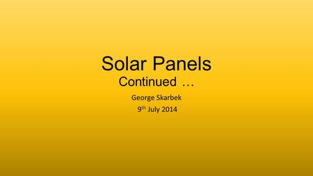 Solar Panels Continued … George Skarbek 9 th July 2014.