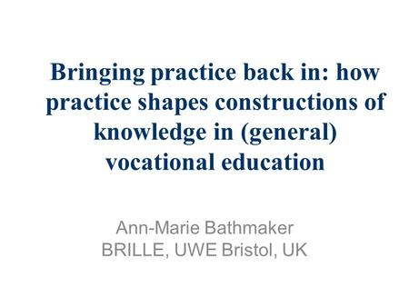 Bringing practice back in: how practice shapes constructions of knowledge in (general) vocational education Ann-Marie Bathmaker BRILLE, UWE Bristol, UK.