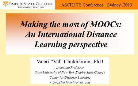 "ASCILITE Conference, Sydney, 2013 Making the most of MOOCs: An International Distance Learning perspective Valeri ""Val"" Chukhlomin, PhD Associate Professor."
