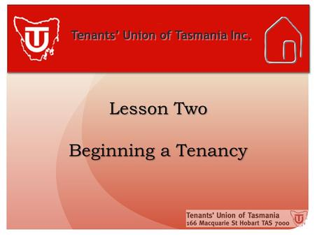 Tenants' Union of Tasmania Inc. Lesson Two Beginning a Tenancy.
