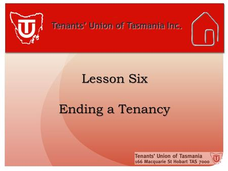 Tenants' Union of Tasmania Inc. Lesson Six Ending a Tenancy.