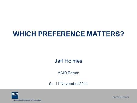 Queensland University of Technology CRICOS No. 00213J WHICH PREFERENCE MATTERS? Jeff Holmes AAIR Forum 9 – 11 November 2011.