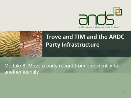 Trove and TIM and the ARDC Party Infrastructure 1 Module 8: Move a party record from one identity to another identity.
