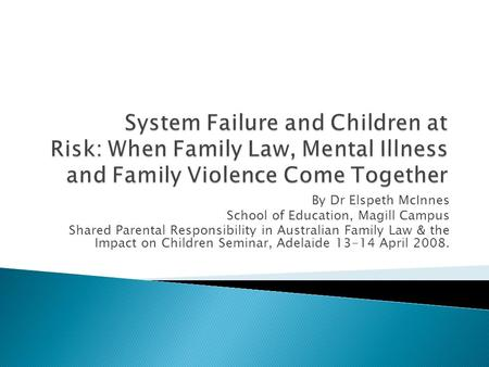 By Dr Elspeth McInnes School of Education, Magill Campus Shared Parental Responsibility in Australian Family Law & the Impact on Children Seminar, Adelaide.