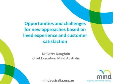 Mindaustralia.org.au Opportunities and challenges for new approaches based on lived experience and customer satisfaction Dr Gerry Naughtin Chief Executive,