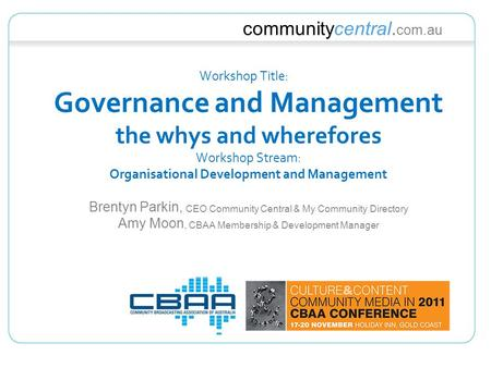 Communitycentral. com.au Workshop Title: Governance and Management the whys and wherefores Workshop Stream: Organisational Development and Management Brentyn.