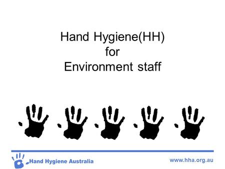 Www.hha.org.au Hand Hygiene(HH) for Environment staff.