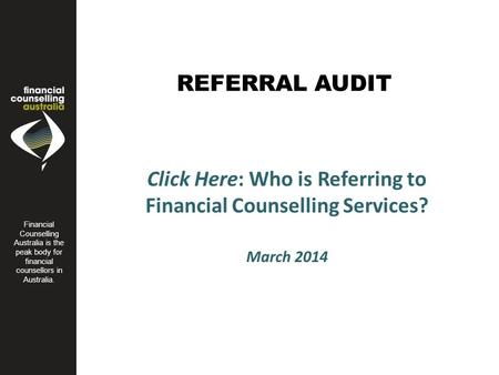 REFERRAL AUDIT Financial Counseling Australia is the peak body for financial counsellors in Australia. Click Here: Who is Referring to Financial Counselling.