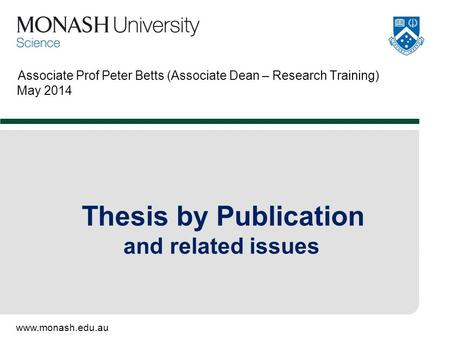Www.monash.edu.au Associate Prof Peter Betts (Associate Dean – Research Training) May 2014 Thesis by Publication and related issues.