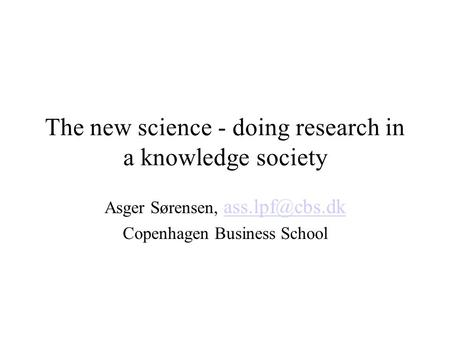 The new science - doing research in a knowledge society Asger Sørensen,  Copenhagen Business School.