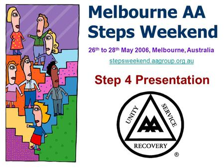 Melbourne AA Steps Weekend 26 th to 28 th May 2006, Melbourne, Australia Step 4 Presentation stepsweekend.aagroup.org.au.