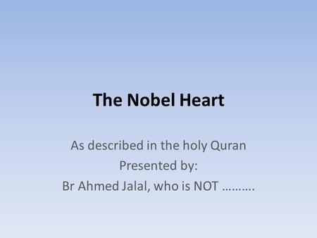 The Nobel Heart As described in the holy Quran Presented by: Br Ahmed Jalal, who is NOT ……….