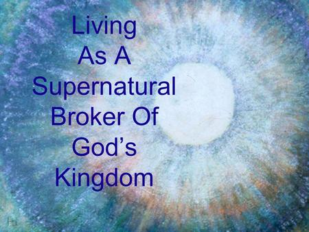 Living As A Supernatural Broker Of God's Kingdom.