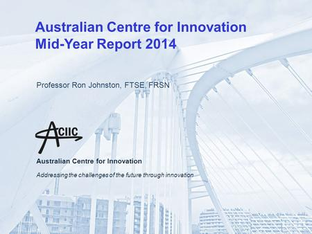 Australian Centre for Innovation Mid-Year Report 2014 Professor Ron Johnston, FTSE, FRSN Australian Centre for Innovation Addressing the challenges of.