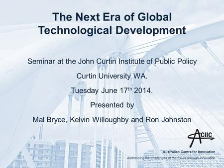 Australian Centre for Innovation Addressing the challenges of the future through innovation The Next Era of Global Technological Development Seminar at.