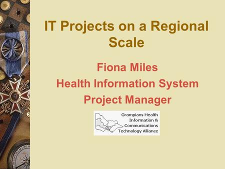 IT Projects on a Regional Scale Fiona Miles Health Information System Project Manager.