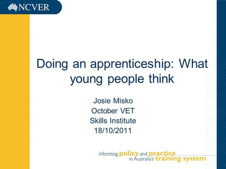1 Doing an apprenticeship: What young people think Josie Misko October VET Skills Institute 18/10/2011.